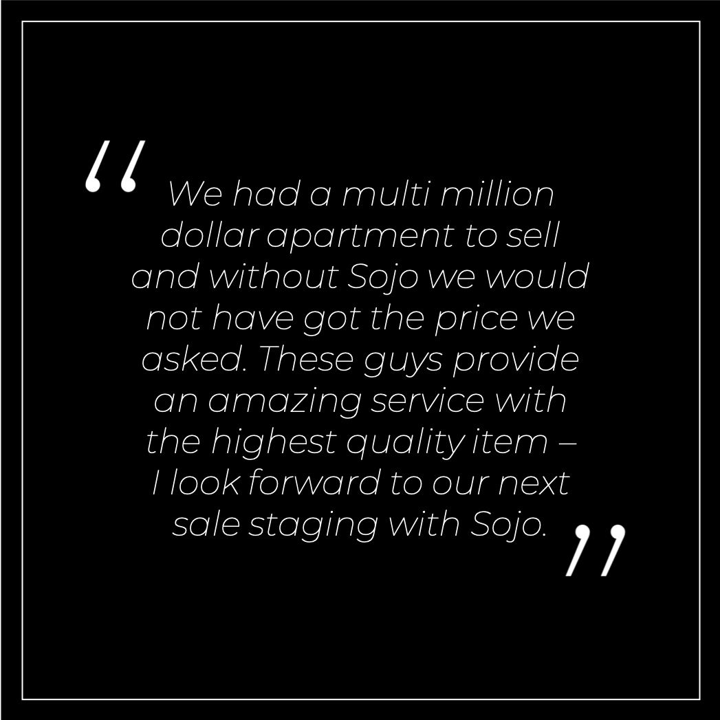 We had a multi million dollar apartment to sell and without Sojo we would not have got the price we asked. These guys provide an amazing service with the highest quality item – I look forward to our next sale staging with Sojo.