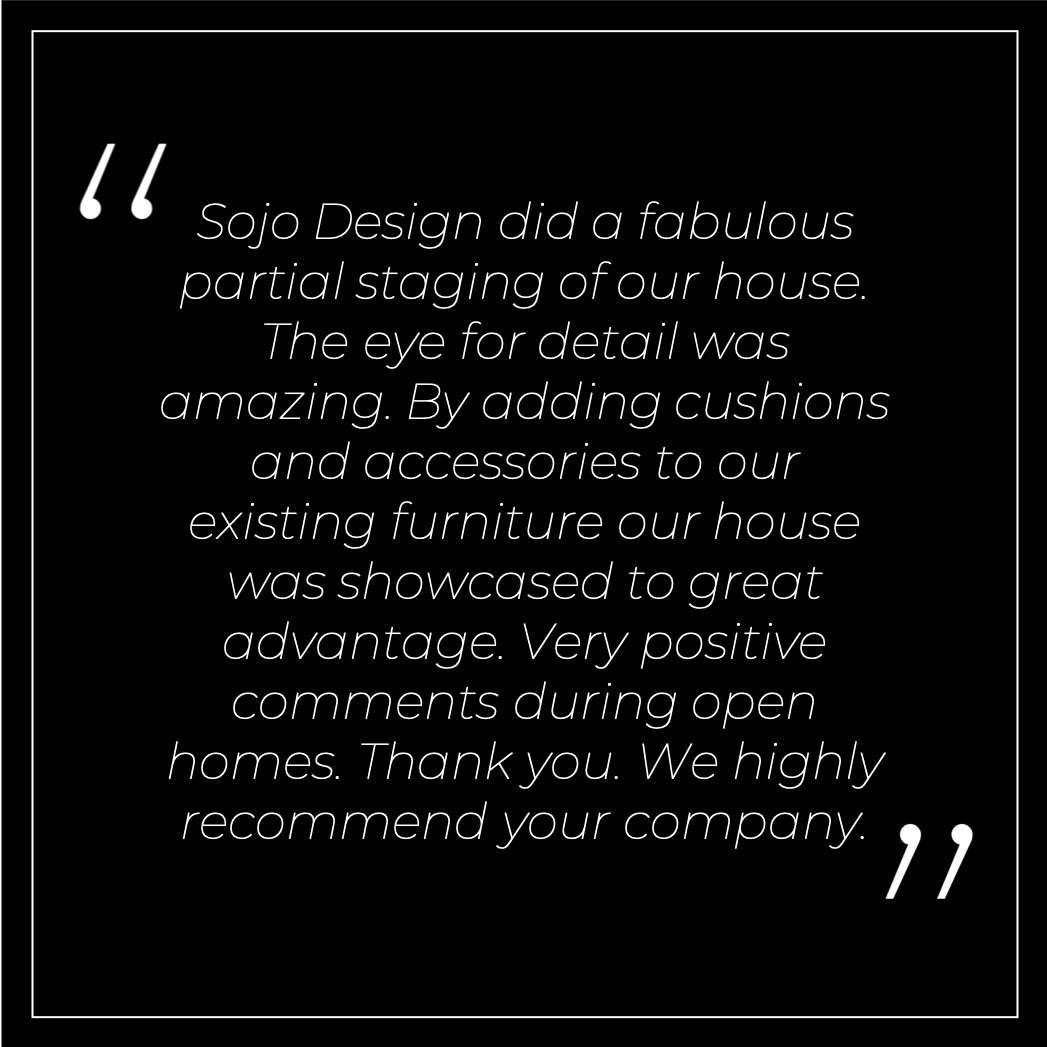 Sojo Design did a fabulous partial staging of our house. The eye for detail was amazing. By adding cushions and accessories to our existing furniture our house was showcased to great advantage. Very positive comments during open homes. Thank you. We highly recommend your company.