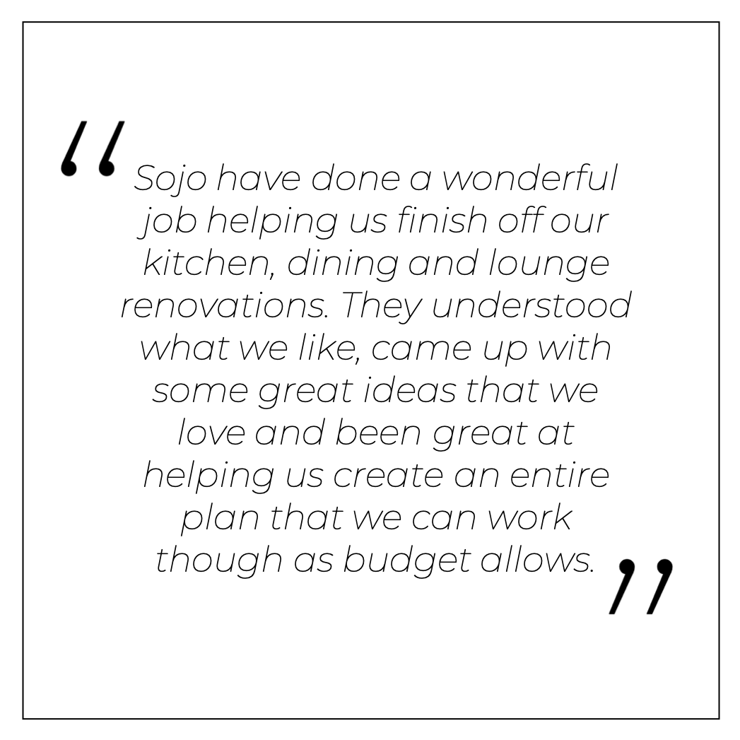Sojo have done a wonderful job helping us finish off our kitchen, dining and lounge renovations. They understood what we like, came up with some great ideas that we love and been great at helping us create an entire plan that we can work though as budget allows