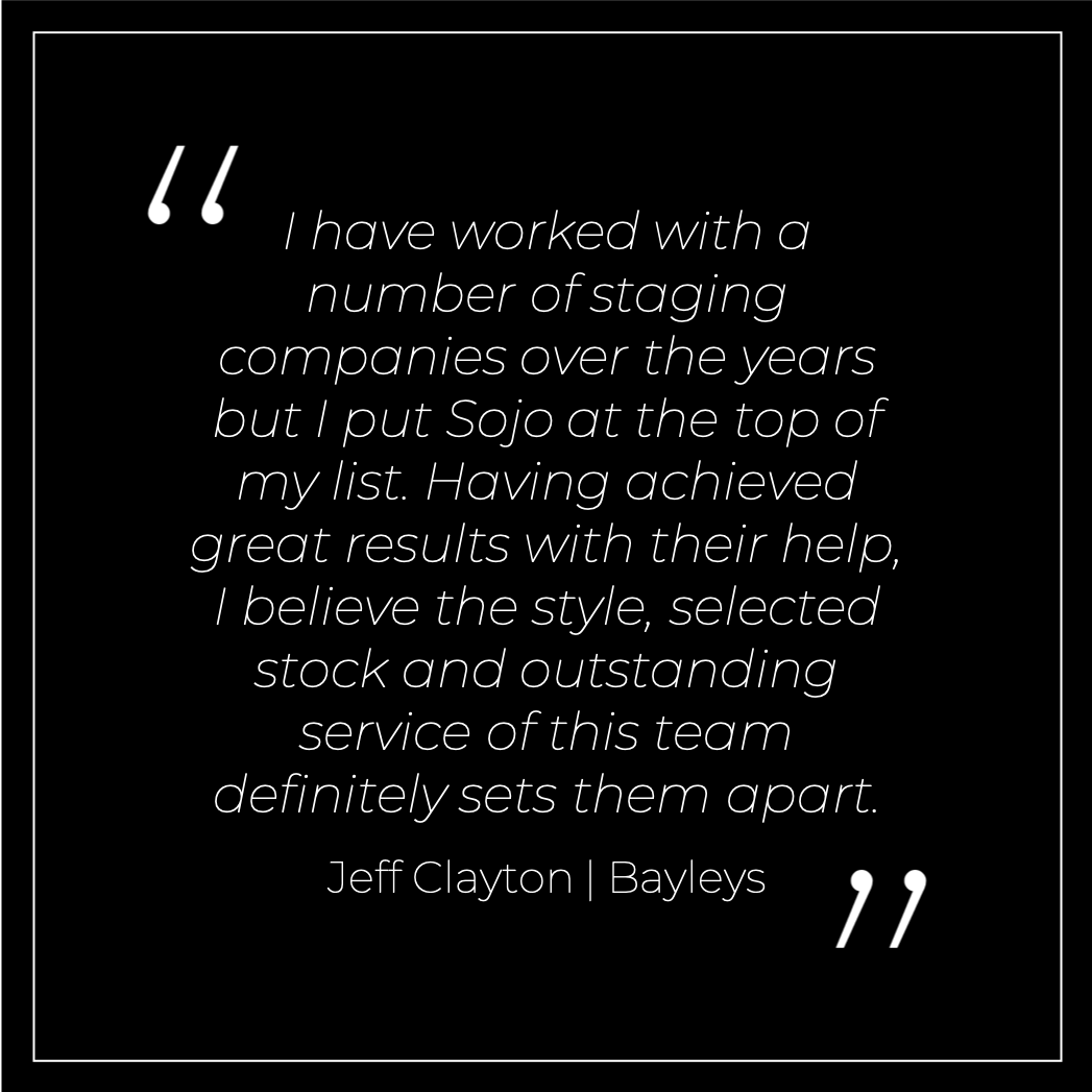 I have worked with a number of staging companies over the years but I put Sojo at the top of my list. Having achieved great results with their help, I believe the style, selected stock and outstanding service of this team definitely sets them apart. Jeff Clayton Bayleys