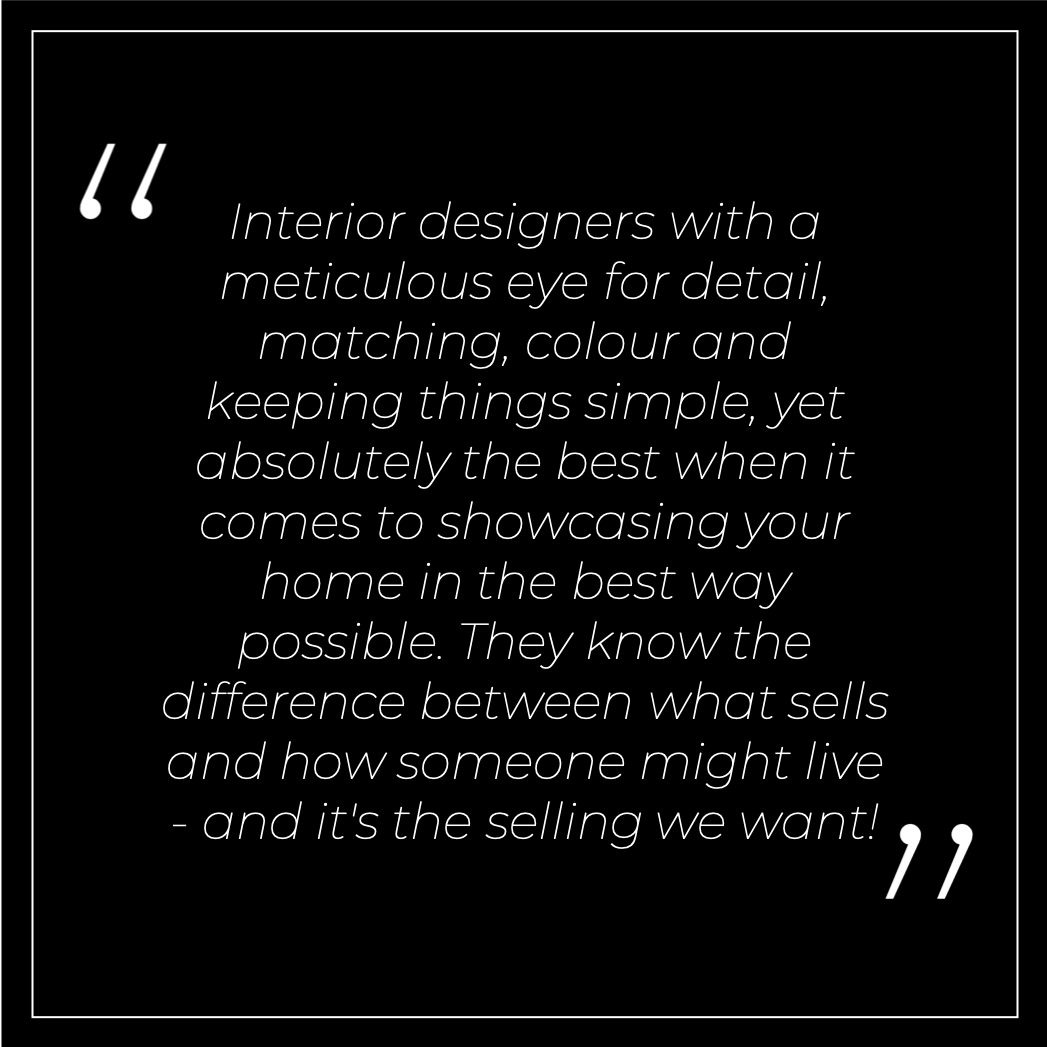 Interior designers with a meticulous eye for detail, matching, colour and keeping things simple, yet absolutely the best when it comes to showcasing your home in the best way possible.They know the difference between what sells and how someone might live - and it's the selling we want!