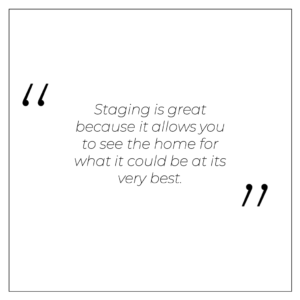 Staging is great because it allows you to see the home for what it could be at its very best.