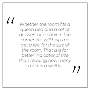 """""""Whether the room fits a queen bed and a set of drawers or a chair in the corner etc. will help me get a feel for the size of the room. That is a far better indicator of size than reading how many metres a wall is."""""""