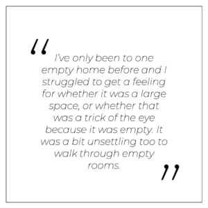 """""""I've only been to one empty home before and I struggled to get a feeling for whether it was a large space, or whether that was a trick of the eye because it was empty. It was a bit unsettling too to walk through empty rooms."""""""