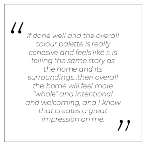 """""""If done well and the overall colour palette is really cohesive and feels like it is telling the same story as the home and its surroundings…then overall the home will feel more """"whole"""" and intentional and welcoming, and I know that creates a great impression on me."""