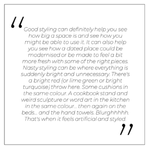 """""""Good styling can definitely help you see how big a space is and see how you might be able to use it, even as a suggestion. It can also help you see how a dated place could be modernised or be made to feel a bit more fresh with some of the right pieces. Nasty styling can be where everything is suddenly bright and unnecessary. There's a bright red (or lime green or bright turquoise) throw here. Some cushions in the same colour. A cookbook stand and weird sculpture or word art in the kitchen in the same colour… then again on the beds… and the hand towels. Blurghhhhh. That's when it feels artificial and styled."""""""