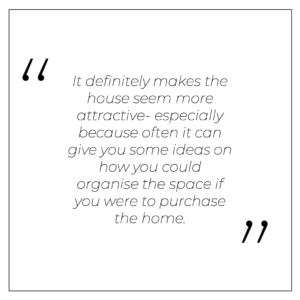 It definitely makes the house seem more attractive- especially because often it can give you some ideas on how you could organise the space if you were to purchase the home.