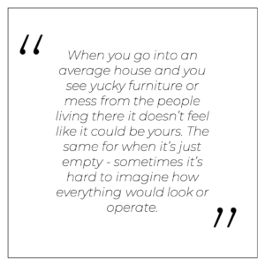 """""""When you go into an 'average' house and you see yucky furniture or mess from the people living there it doesn't feel like it could be yours. The same for when it's just empty - sometimes it's hard to imagine how everything would look or operate."""""""
