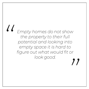 """""""Empty homes do not show the property to their full potential and looking into empty space it is hard to figure out what would fit or look good."""""""