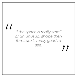 """""""If the space is really small or an unusual shape then furniture is really good to see"""""""
