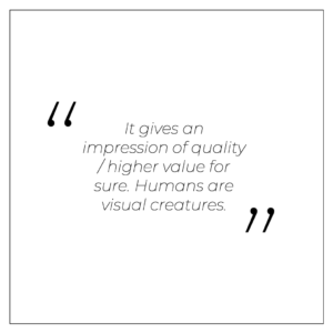 It gives an impression of quality / higher value for sure. Humans are visual creatures.