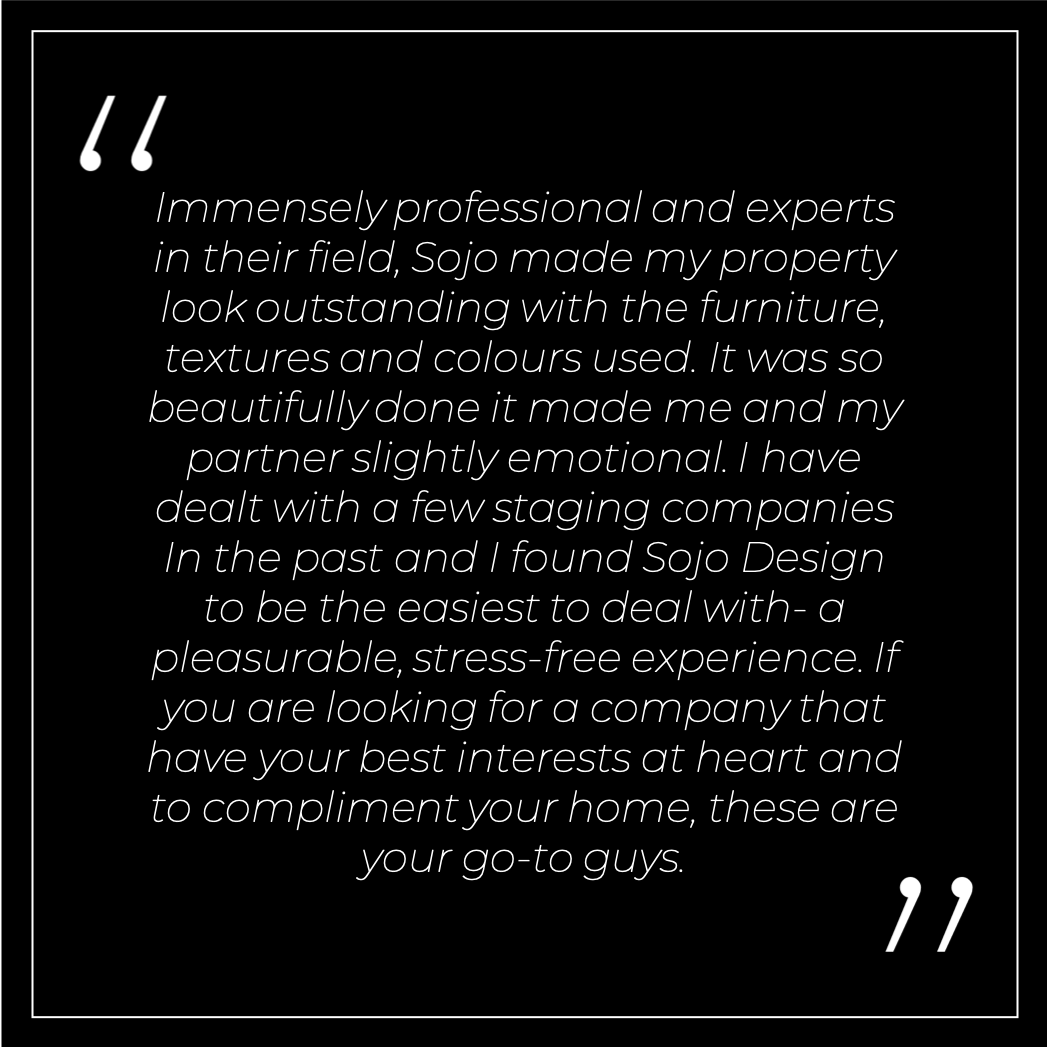 Immensely professional and experts in their field, Sojo made my property look outstanding with the furniture, textures and colours used. It was so beautifully done it made me and my partner slightly emotional. I have dealt with a few staging companies In the past and I found Sojo Design to be the easiest to deal with- a pleasurable, stress-free experience. If you are looking for a company that have your best interests at heart and to compliment your home, these are your go-to guys.