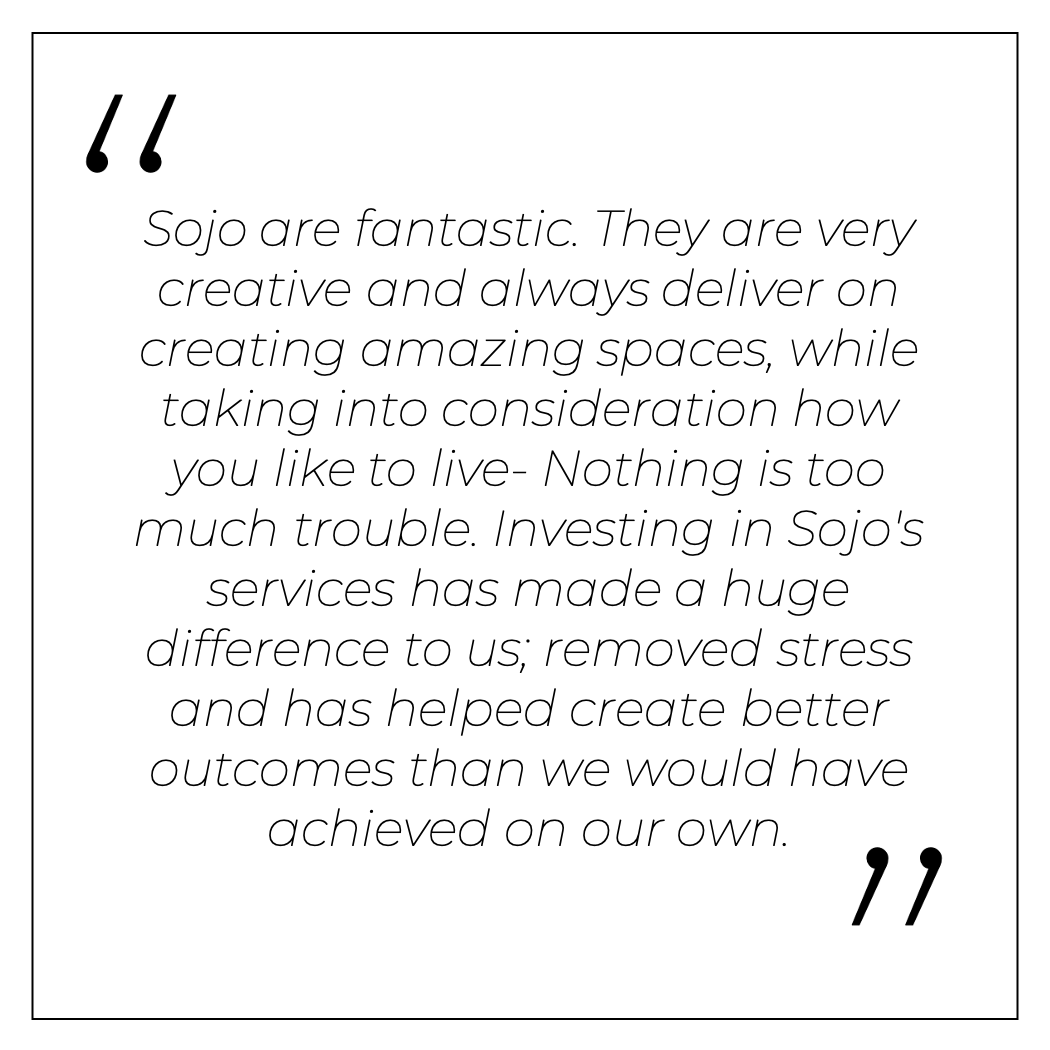 Sojo are fantastic. They are very creative and always deliver on creating amazing spaces, while taking into consideration how you like to live- Nothing is too much trouble. Investing in Sojo's services has made a huge difference to us; removed stress and has helped create better outcomes than we would have achieved on our own.