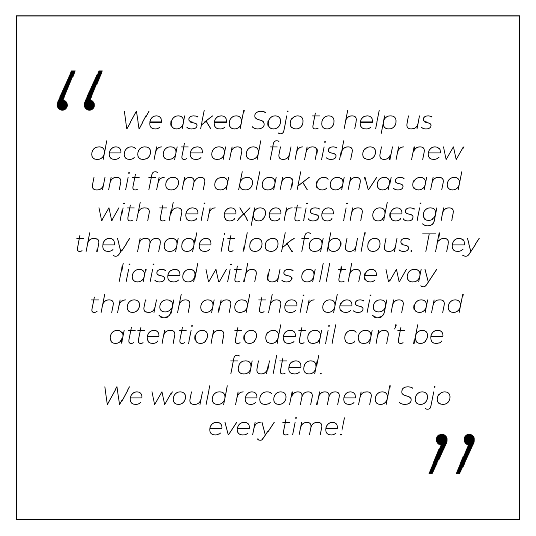 We asked Sojo to help us decorate and furnish our new unit from a blank canvas and with their expertise in design they made it look fabulous. They liaised with us all the way through and their design and attention to detail can't be faulted.We would recommend Sojo every time!