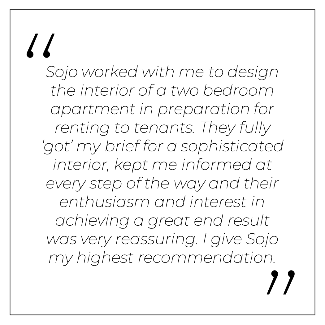 Sojo worked with me to design the interior of a two bedroom apartment in preparation for renting to tenants. They fully 'got' my brief for a sophisticated interior, kept me informed at every step of the way and their enthusiasm and interest in achieving a great end result was very reassuring. I give Sojo my highest recommendation.