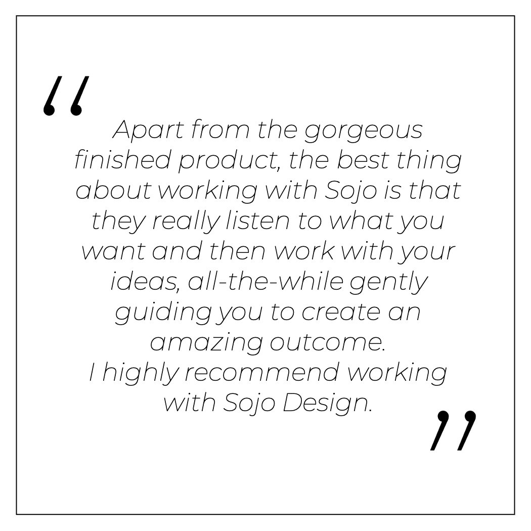 Apart from the gorgeous finished product, the best thing about working with Sojo is that they really listen to what you want and then work with your ideas, all-the-while gently guiding you to create an amazing outcome.I highly recommend working with Sojo Design.